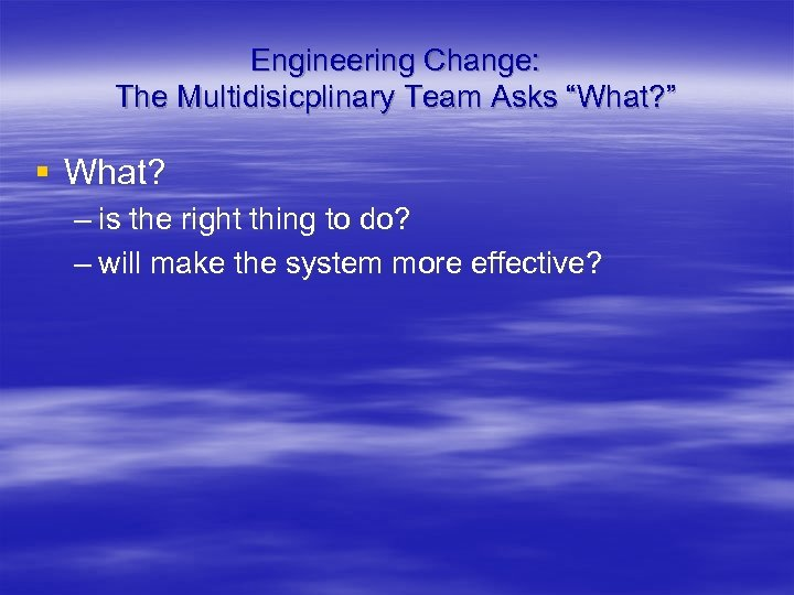 "Engineering Change: The Multidisicplinary Team Asks ""What? "" § What? – is the right"
