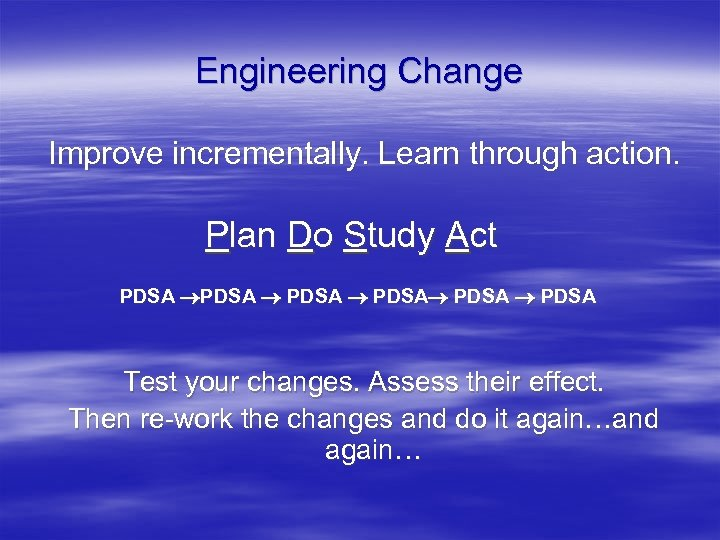 Engineering Change Improve incrementally. Learn through action. Plan Do Study Act PDSA PDSA Test