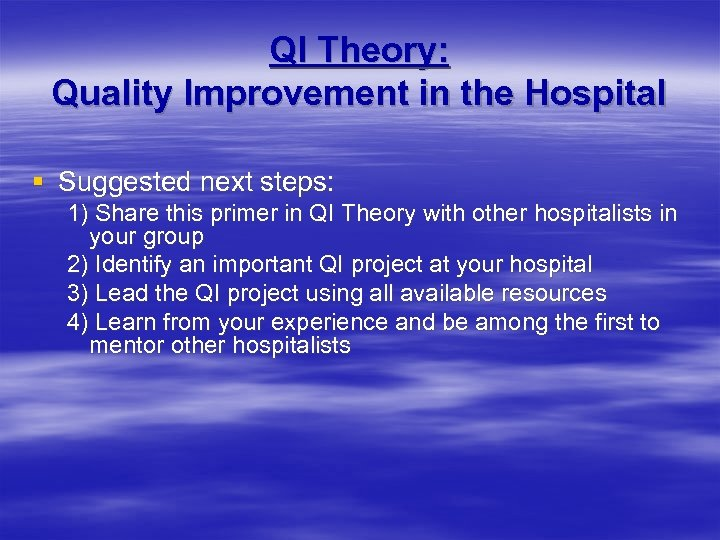 QI Theory: Quality Improvement in the Hospital § Suggested next steps: 1) Share this