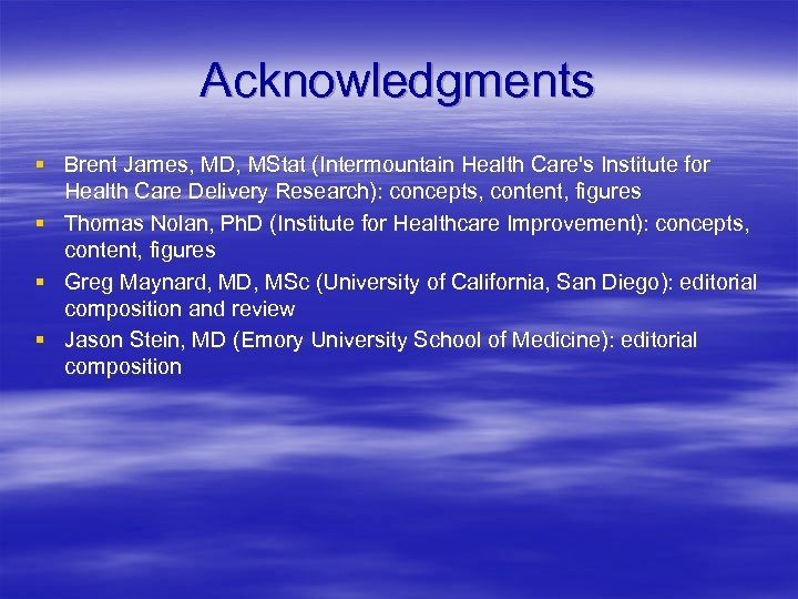 Acknowledgments § Brent James, MD, MStat (Intermountain Health Care's Institute for Health Care Delivery