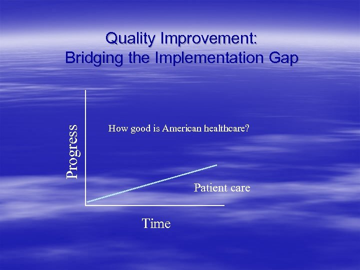 Progress Quality Improvement: Bridging the Implementation Gap How good is American healthcare? Patient care