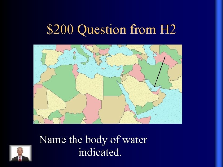 $200 Question from H 2 . Name the body of water indicated.