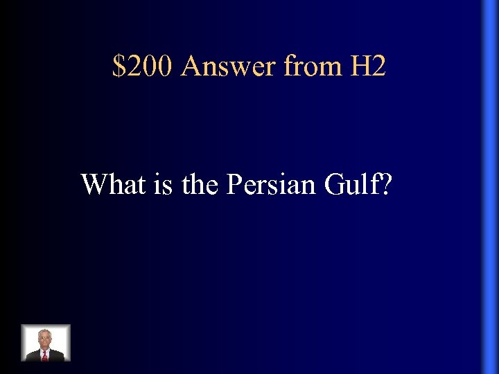 $200 Answer from H 2 What is the Persian Gulf?