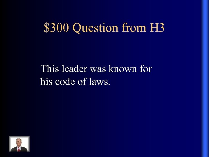 $300 Question from H 3 This leader was known for his code of laws.