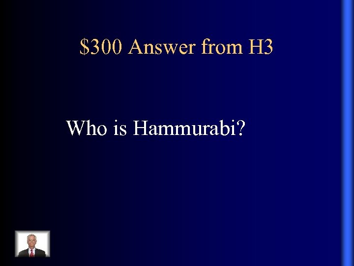 $300 Answer from H 3 Who is Hammurabi?