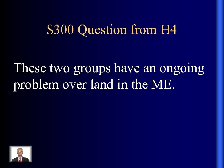 $300 Question from H 4 These two groups have an ongoing problem over land