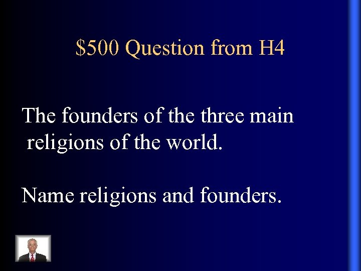 $500 Question from H 4 The founders of the three main religions of the