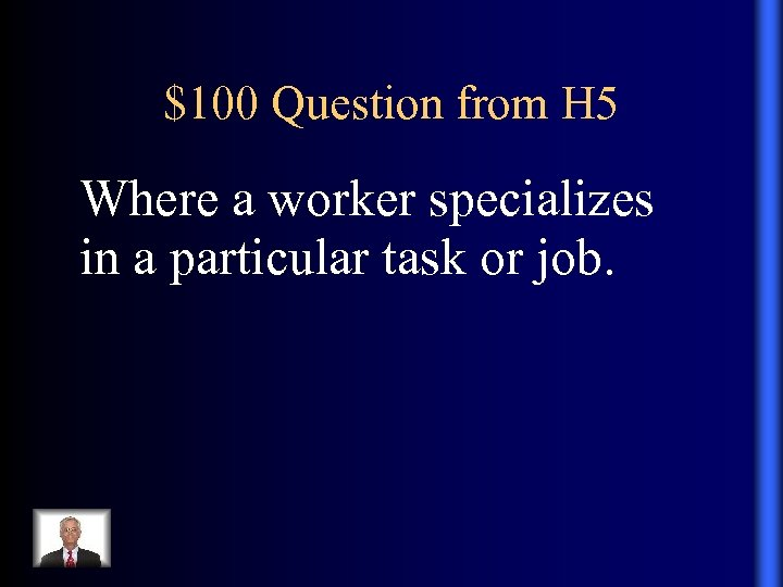 $100 Question from H 5 Where a worker specializes in a particular task or