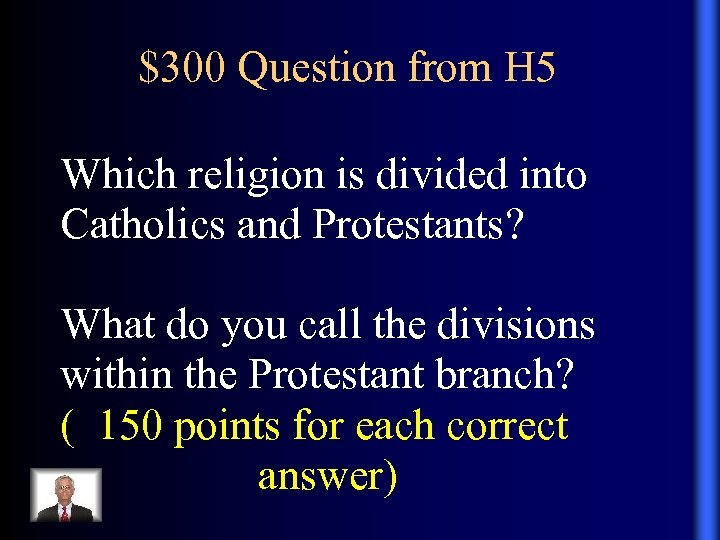 $300 Question from H 5 Which religion is divided into Catholics and Protestants? What