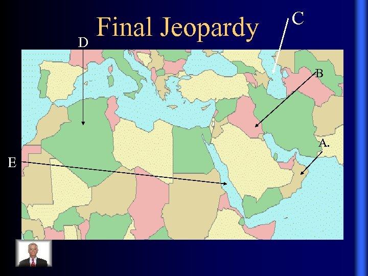 Final Jeopardy D C B A. E