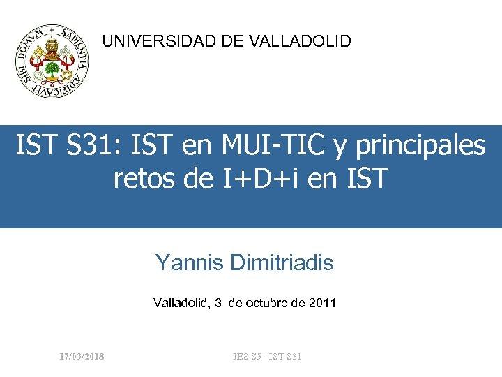 UNIVERSIDAD DE VALLADOLID IST S 31: IST en MUI-TIC y principales retos de I+D+i