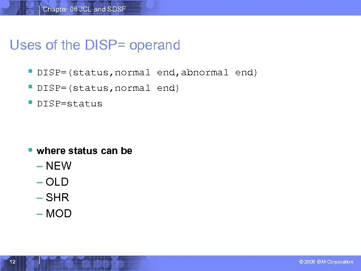 Chapter 06 JCL and SDSF Uses of the DISP= operand § DISP=(status, normal end,