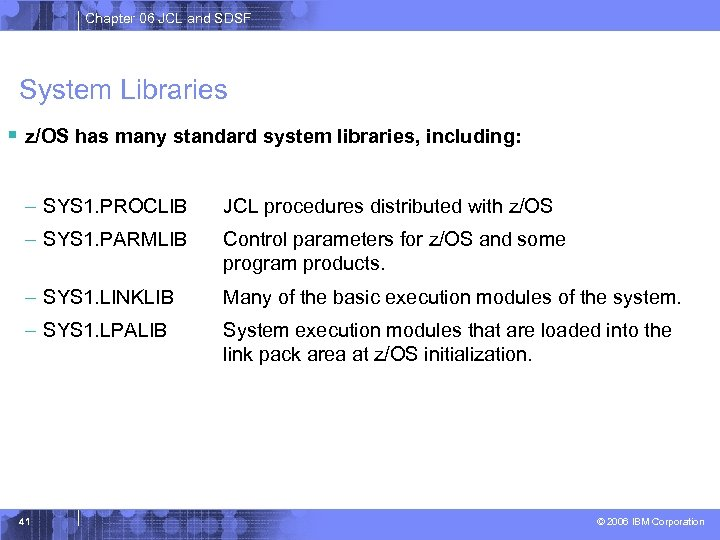 Chapter 06 JCL and SDSF System Libraries § z/OS has many standard system libraries,