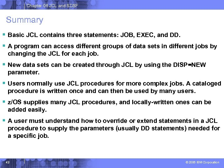 Chapter 06 JCL and SDSF Summary § Basic JCL contains three statements: JOB, EXEC,