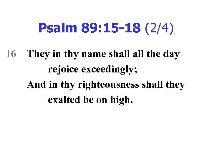 Psalm 89: 15 -18 (2/4) 16 They in thy name shall the day rejoice