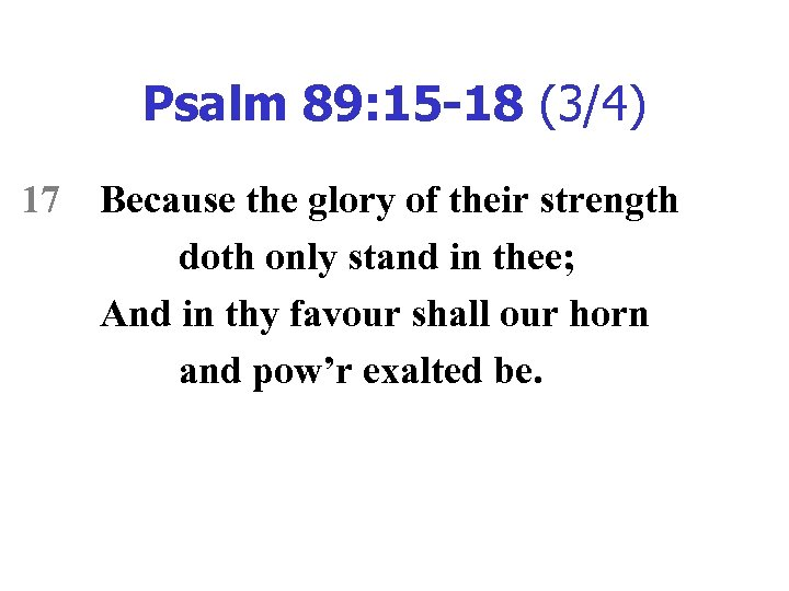 Psalm 89: 15 -18 (3/4) 17 Because the glory of their strength doth only