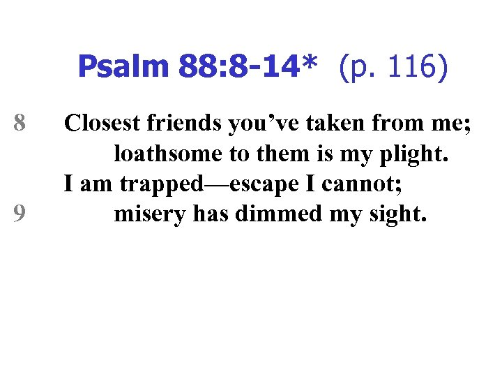 Psalm 88: 8 -14* (p. 116) 8 9 Closest friends you've taken from me;