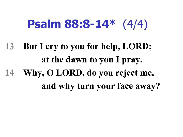 Psalm 88: 8 -14* (4/4) 13 14 But I cry to you for help,