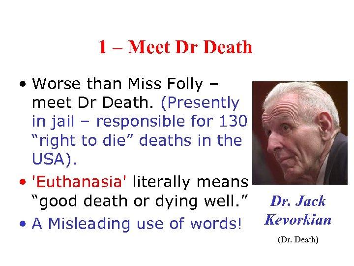 1 – Meet Dr Death • Worse than Miss Folly – meet Dr Death.