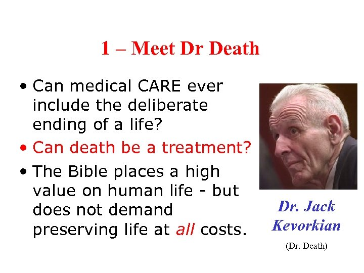 1 – Meet Dr Death • Can medical CARE ever include the deliberate ending