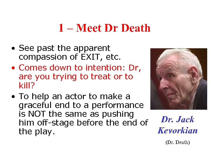 1 – Meet Dr Death • See past the apparent compassion of EXIT, etc.