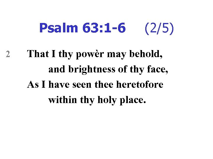 Psalm 63: 1 -6 2 (2/5) That I thy powèr may behold, and brightness