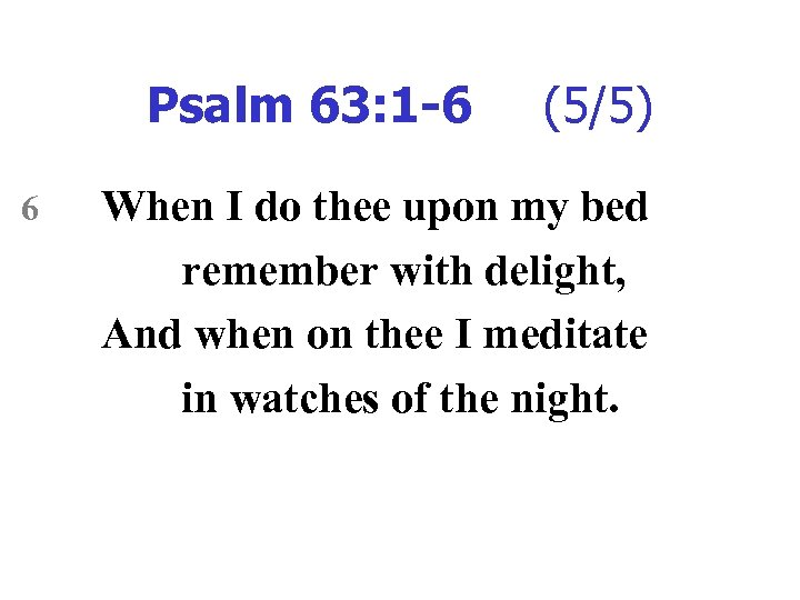 Psalm 63: 1 -6 6 (5/5) When I do thee upon my bed remember