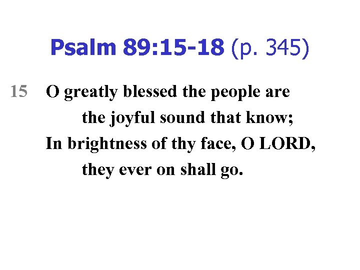 Psalm 89: 15 -18 (p. 345) 15 O greatly blessed the people are the