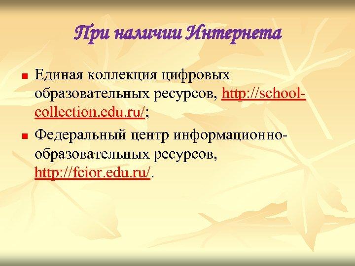 При наличии Интернета n n Единая коллекция цифровых образовательных ресурсов, http: //schoolcollection. edu. ru/;