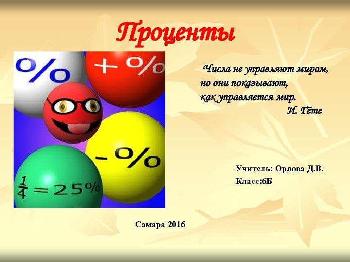 Проценты Числа не управляют миром, но они показывают, как управляется мир. И. Гёте Учитель: