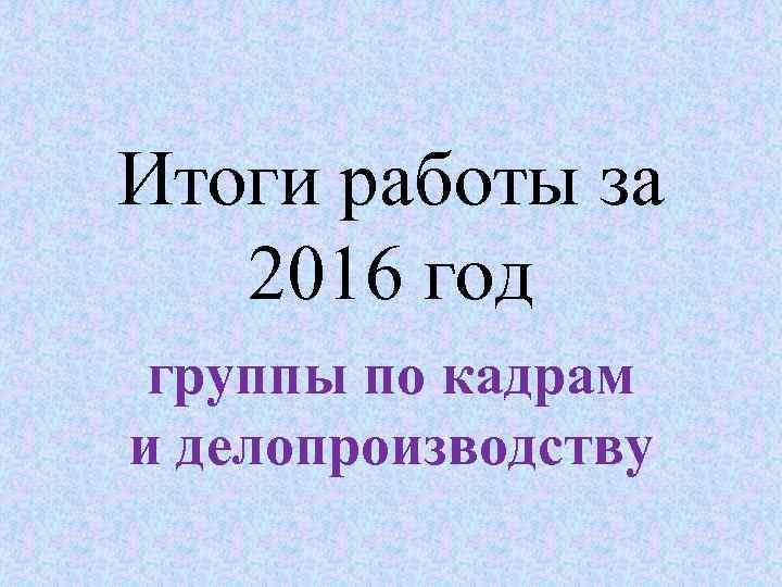 Итоги работы за 2016 год группы по кадрам и делопроизводству