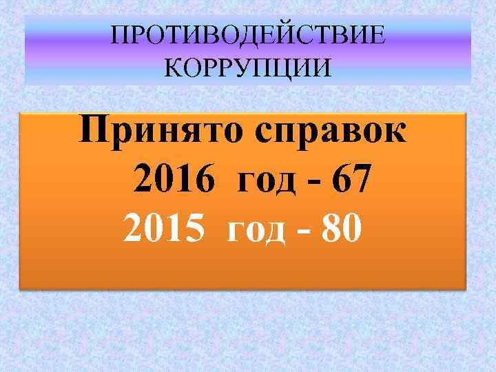 ПРОТИВОДЕЙСТВИЕ КОРРУПЦИИ Принято справок 2016 год - 67 2015 год - 80