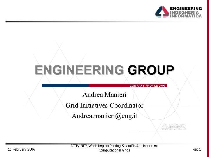 ENGINEERING GROUP COMPANY PROFILE 2005 Andrea Manieri Grid Initiatives Coordinator Andrea. manieri@eng. it 16