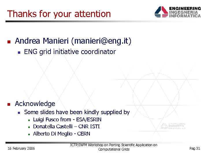 Thanks for your attention Andrea Manieri (manieri@eng. it) ENG grid initiative coordinator Acknowledge Some