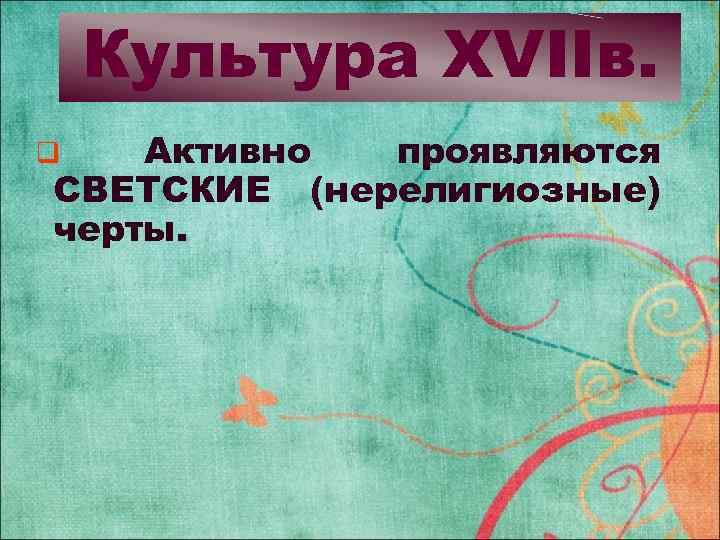 Культура XVIIв. Активно проявляются СВЕТСКИЕ (нерелигиозные) черты. q