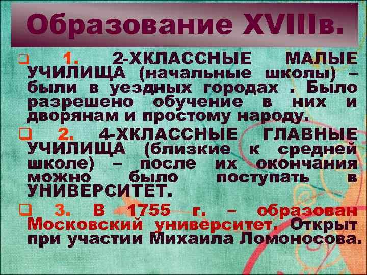 Образование XVIIIв. 1. 2 -ХКЛАССНЫЕ МАЛЫЕ УЧИЛИЩА (начальные школы) – были в уездных городах.