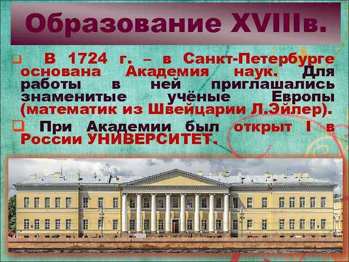 Образование XVIIIв. В 1724 г. – в Санкт-Петербурге основана Академия наук. Для работы в