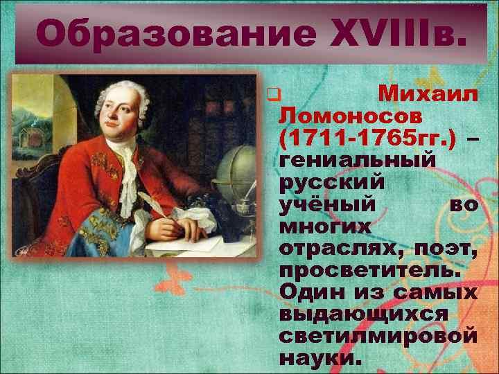 Образование XVIIIв. Михаил Ломоносов (1711 -1765 гг. ) – гениальный русский учёный во многих