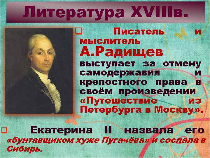 Литература XVIIIв. q Писатель мыслитель и А. Радищев выступает за отмену самодержавия и крепостного