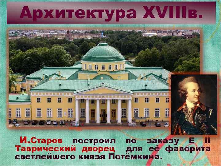 Архитектура XVIIIв. И. Старов построил по заказу Е II Таврический дворец для её фаворита