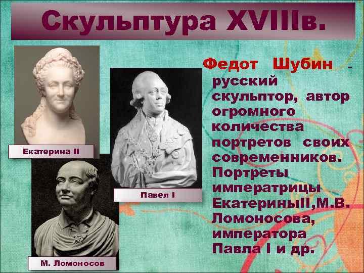 Скульптура XVIIIв. Федот Шубин Екатерина II Павел I М. Ломоносов – русский скульптор, автор