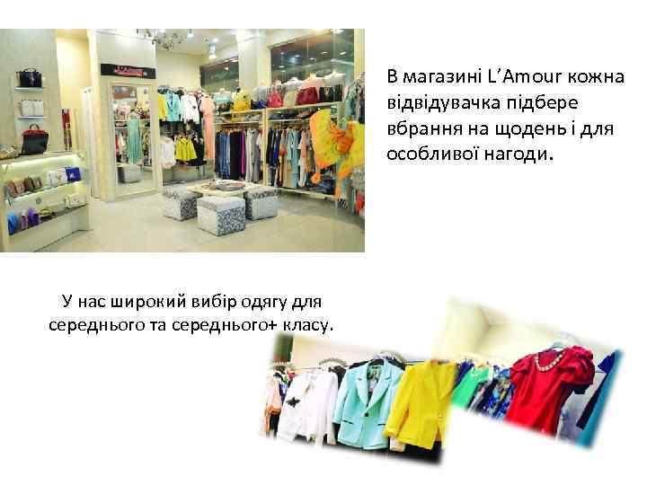 В магазині L'Amour кожна відвідувачка підбере вбрання на щодень і для особливої нагоди. У