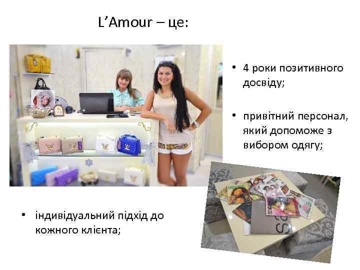 L'Amour – це: • 4 роки позитивного досвіду; • привітний персонал, який допоможе з