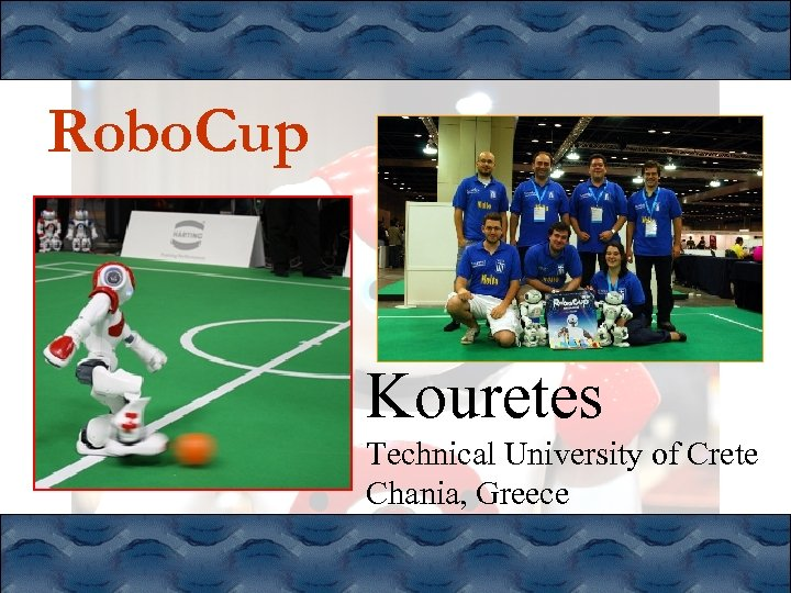 Robo. Cup Kouretes Technical University of Crete Chania, Greece