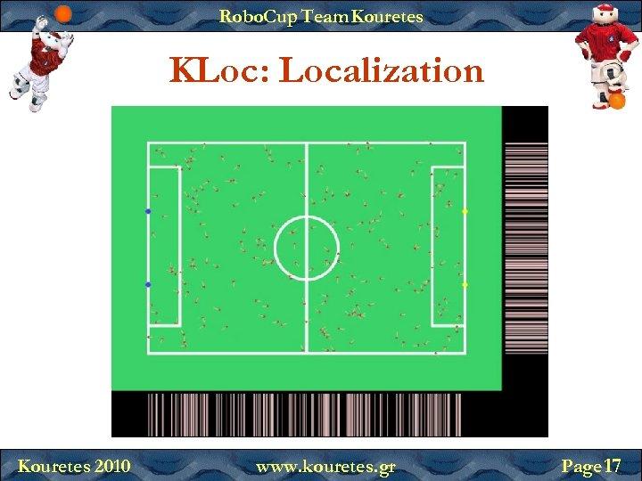 Robo. Cup Team Kouretes KLoc: Localization Kouretes 2010 www. kouretes. gr Page 17
