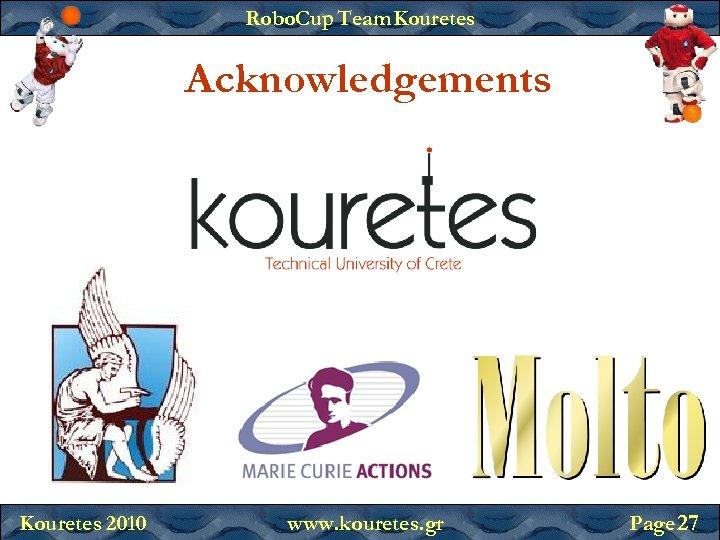 Robo. Cup Team Kouretes Acknowledgements Kouretes 2010 www. kouretes. gr Page 27