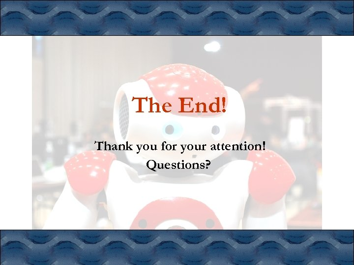 The End! Thank you for your attention! Questions?