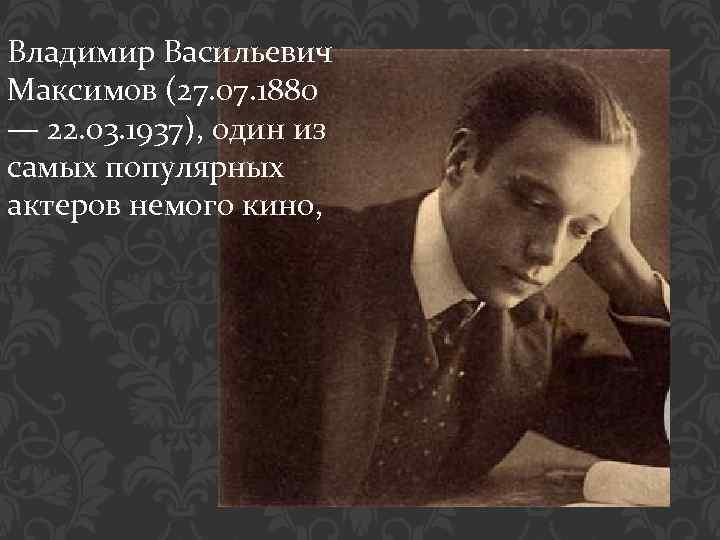 Владимир Васильевич Максимов (27. 07. 1880 — 22. 03. 1937), один из самых популярных