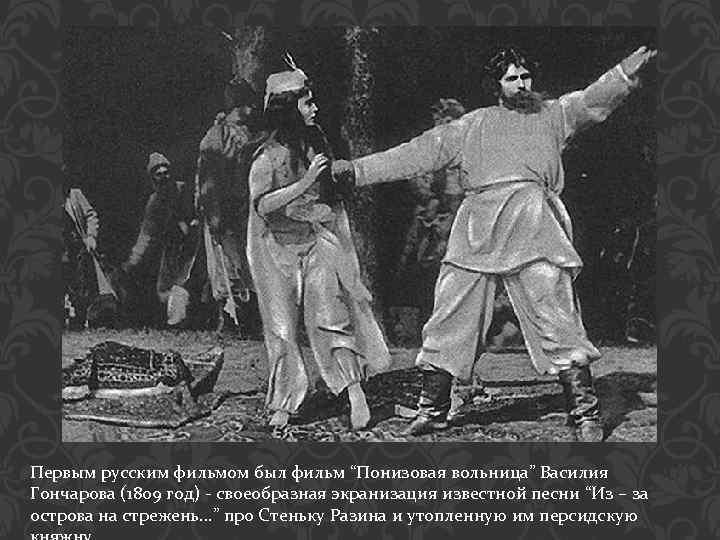 """Первым русским фильмом был фильм """"Понизовая вольница"""" Василия Гончарова (1809 год) - своеобразная экранизация"""