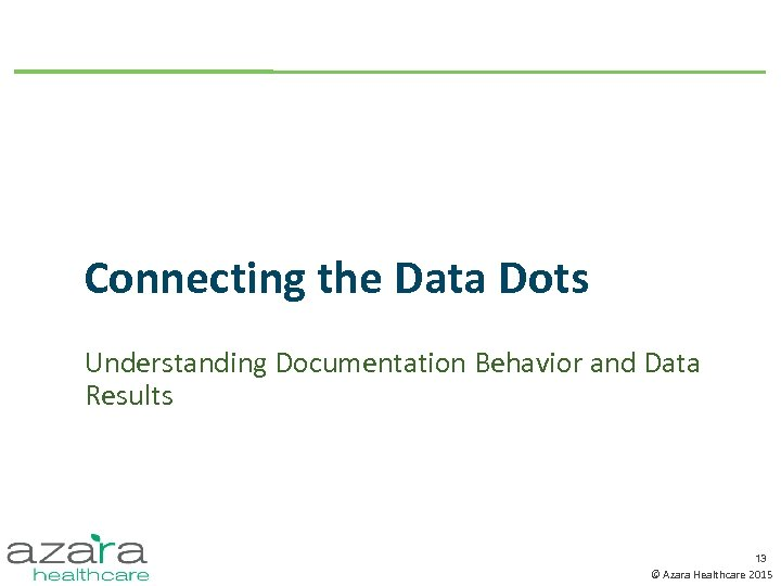 Connecting the Data Dots Understanding Documentation Behavior and Data Results 13 © Azara Healthcare